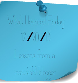 [What I Learned Friday] Week Ending 12/20/13