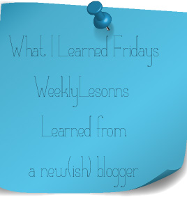 [What I Learned Fridays] Weekly Lessons from a New(ish) Blogger