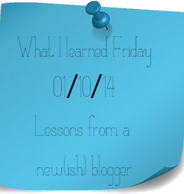 What I Learned Friday - Lessons from a new-ish blogger Jan 10 2014