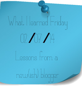 What I learned Friday - Lessons from a newish blogger 02.07.14