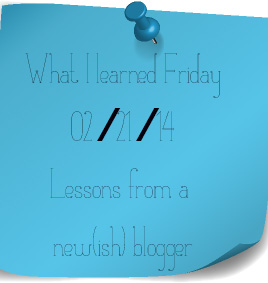 what I learned fridays - leassons from a new-ish blogger 02.21.13